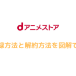 dアニメストアの無料登録方法と解約方法を【図解】でわかりやすく解説!